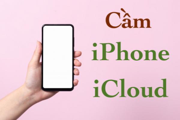 Cầm iPhone bằng iCloud không giữ máy 6 7 8 X 11 12