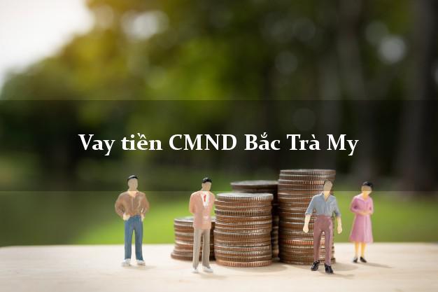 Vay tiền CMND Bắc Trà My Quảng Nam