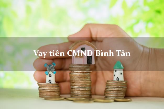 Vay tiền CMND Bình Tân Hồ Chí Minh