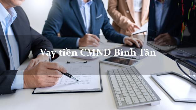 Vay tiền CMND Bình Tân Vĩnh Long