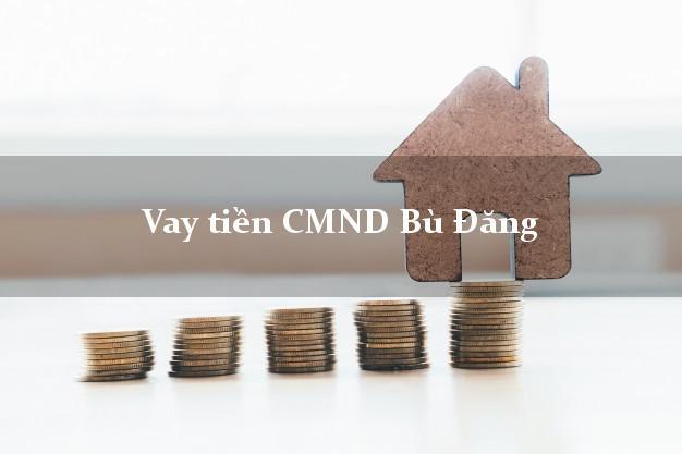 Vay tiền CMND Bù Đăng Bình Phước