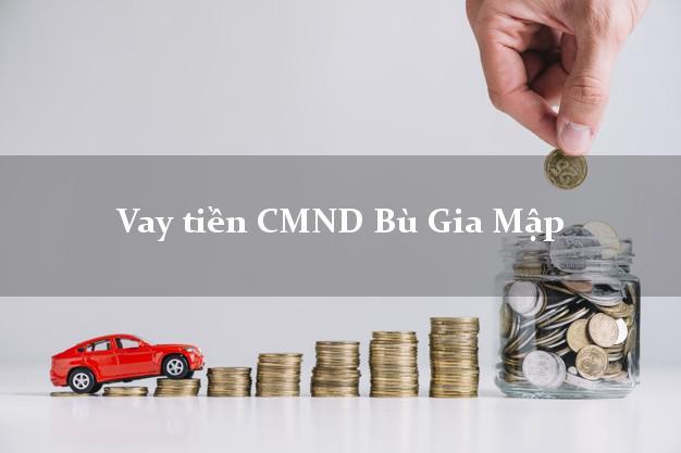Vay tiền CMND Bù Gia Mập Bình Phước