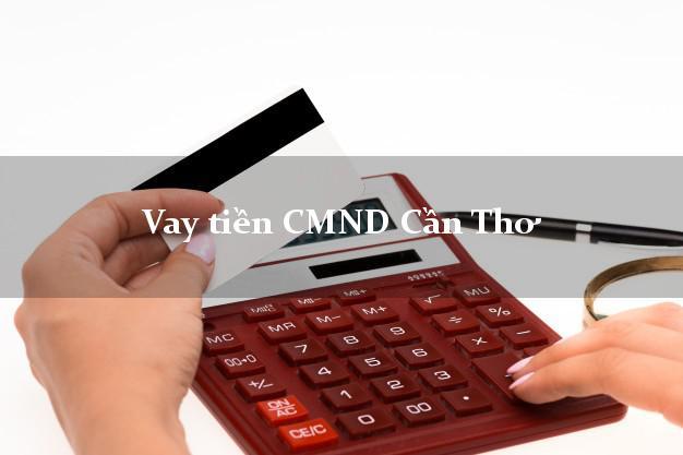 Vay tiền CMND Cần Thơ