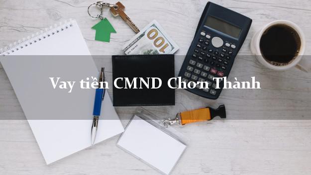 Vay tiền CMND Chơn Thành Bình Phước