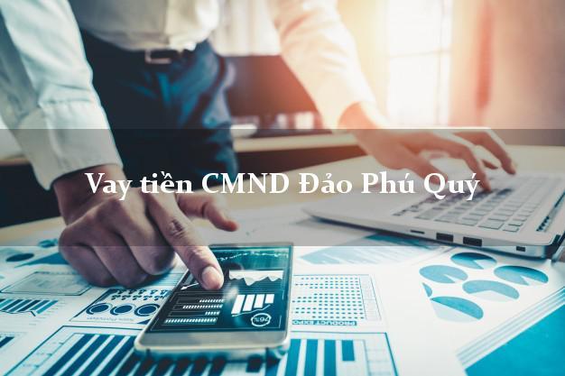 Vay tiền CMND Đảo Phú Quý Bình Thuận