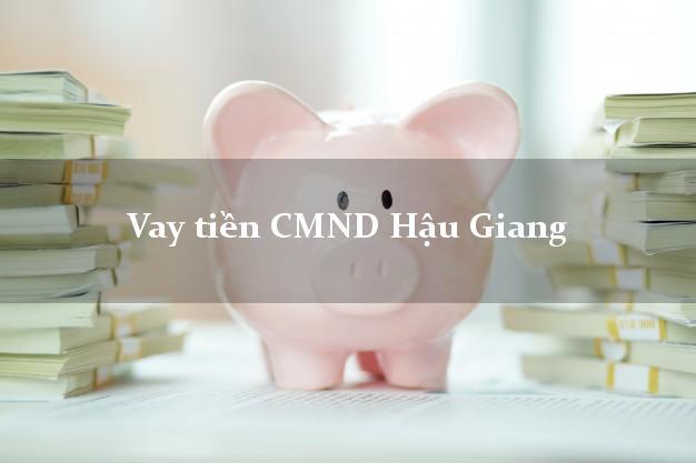 Vay tiền CMND Hậu Giang