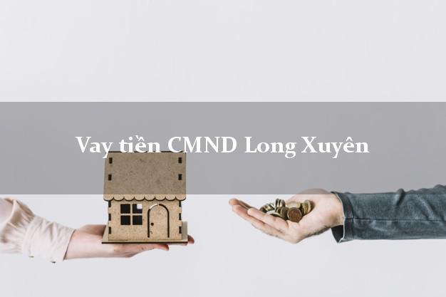 Vay tiền CMND Long Xuyên An Giang