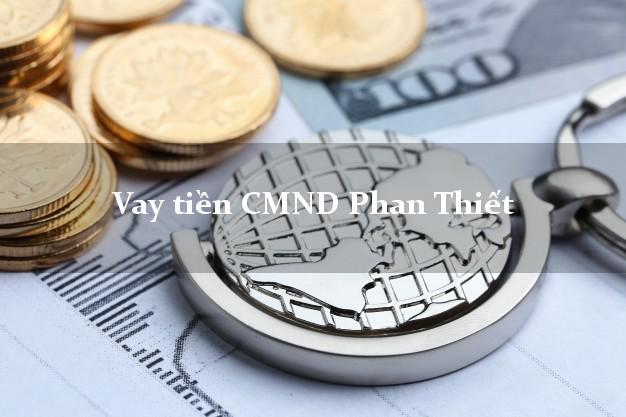 Vay tiền CMND Phan Thiết Bình Thuận