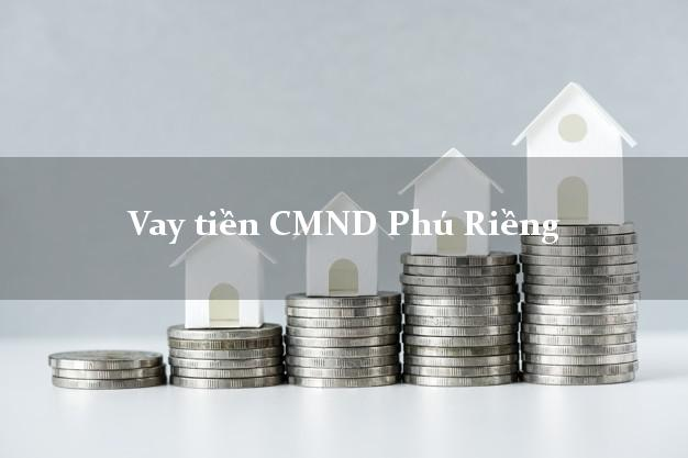 Vay tiền CMND Phú Riềng Bình Phước