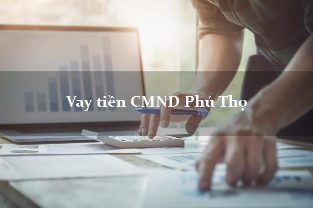 Vay tiền CMND Phú Thọ