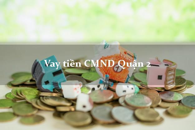 Vay tiền CMND Quận 2 Hồ Chí Minh