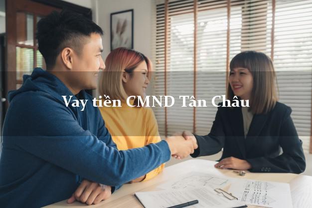 Vay tiền CMND Tân Châu An Giang