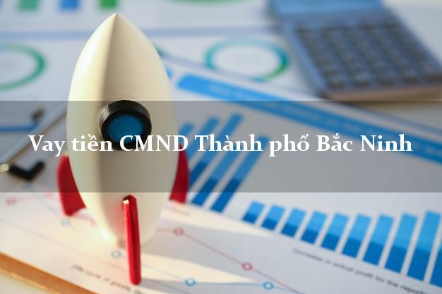 Vay tiền CMND Thành phố Bắc Ninh