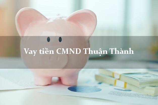 Vay tiền CMND Thuận Thành Bắc Ninh