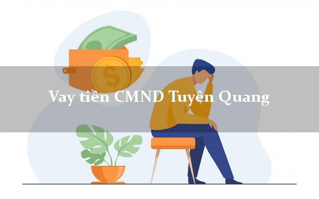 Vay tiền CMND Tuyên Quang