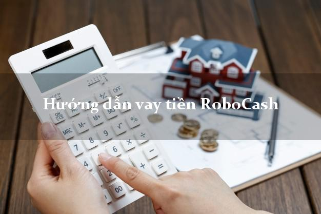 Hướng dẫn vay tiền RoboCash đơn giản nhất