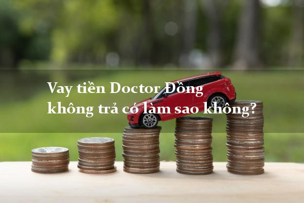 Vay tiền Doctor Đồng không trả có bị sao không?