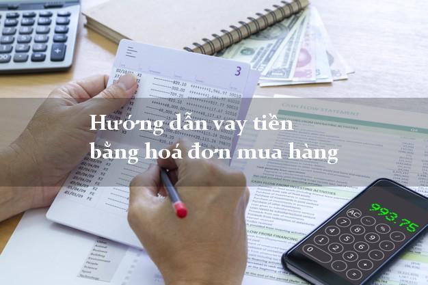 Hướng dẫn vay tiền bằng hoá đơn mua hàng nhanh chóng