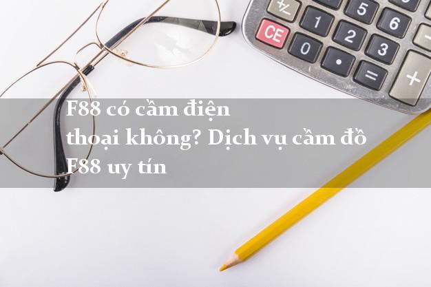 F88 có cầm điện thoại không? Dịch vụ cầm đồ F88 uy tín