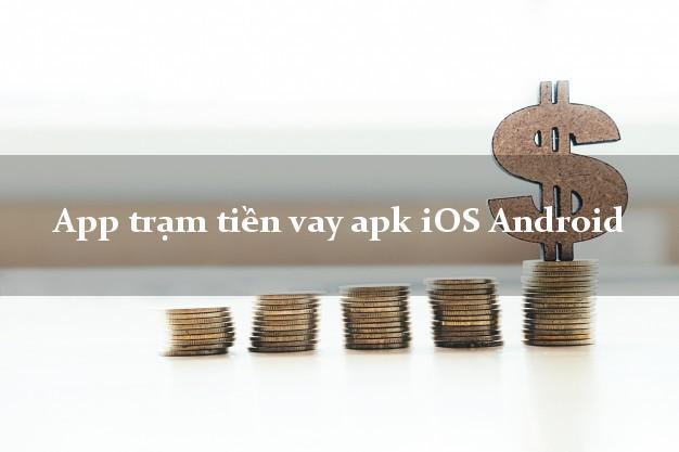 App trạm tiền vay apk iOS Android không gặp mặt