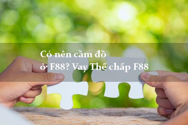 Có nên cầm đồ ở F88? Vay Thế chấp F88 nhanh nhất