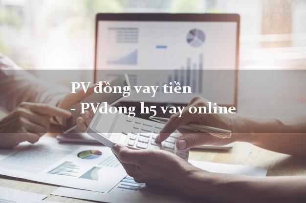 PV đồng vay tiền - PVdong h5 vay online cấp tốc 24 giờ