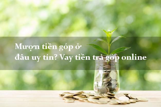 Mượn tiền góp ở đâu uy tín? Vay tiền trả góp online nhanh nhất