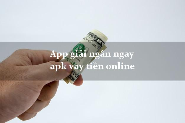 App giải ngân ngay apk vay tiền online k cần thế chấp