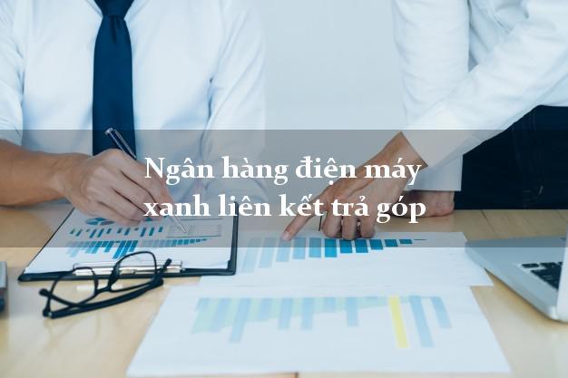 Ngân hàng điện máy xanh liên kết trả góp vay tiền dễ dàng