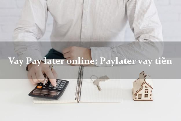 Vay Pay later online: Paylater vay tiền không gặp mặt